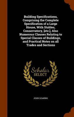 Building Specifications, Comprising the Complete Specification of a Large House, with Stables, Conservatory, [Etc.], Also Numerous Clauses Relating to Special Classes of Buildings, and Practical Notes on All Trades and Sections by John Leaning