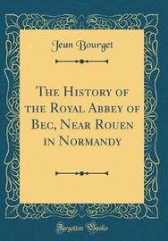 The History of the Royal Abbey of Bec, Near Rouen in Normandy (Classic Reprint) by Jean Bourget image
