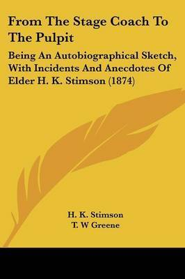 From the Stage Coach to the Pulpit: Being an Autobiographical Sketch, with Incidents and Anecdotes of Elder H. K. Stimson (1874) by H. K. Stimson
