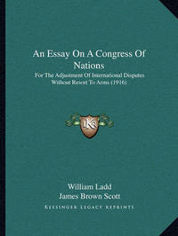 An Essay on a Congress of Nations: For the Adjustment of International Disputes Without Resort to Arms (1916) by William Ladd