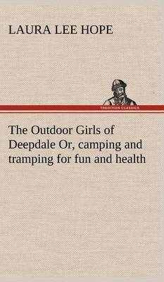 The Outdoor Girls of Deepdale Or, Camping and Tramping for Fun and Health by Laura Lee Hope