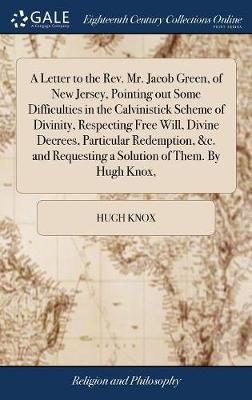 A Letter to the Rev. Mr. Jacob Green, of New Jersey, Pointing Out Some Difficulties in the Calvinistick Scheme of Divinity, Respecting Free Will, Divine Decrees, Particular Redemption, &c. and Requesting a Solution of Them. by Hugh Knox, by Hugh Knox
