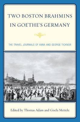 Two Boston Brahmins in Goethe's Germany: The Travel Journals of Anna and George Ticknor by Anna Ticknor
