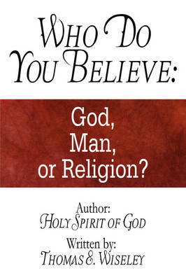 Who Do You Believe: God, Man, or Religion?: Author: Holy Spirit of God by Thomas E. Wiseley image