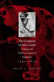 The Conquest of Ainu Lands by Brett L Walker