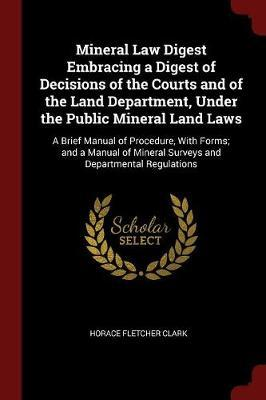 Mineral Law Digest Embracing a Digest of Decisions of the Courts and of the Land Department, Under the Public Mineral Land Laws by Horace Fletcher Clark