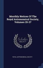 Monthly Notices of the Royal Astronomical Society, Volumes 25-27 by Royal Astronomical Society