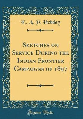 Sketches on Service During the Indian Frontier Campaigns of 1897 (Classic Reprint) by E A P Hobday image