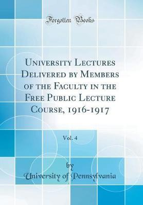 University Lectures Delivered by Members of the Faculty in the Free Public Lecture Course, 1916-1917, Vol. 4 (Classic Reprint) by Pennsylvania University