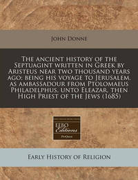 The Ancient History of the Septuagint Written in Greek by Aristeus Near Two Thousand Years Ago; Being His Voyage to Jerusalem, as Ambassadour from Ptolomaeus Philadelphus, Unto Eleazar, Then High Priest of the Jews (1685) by John Donne