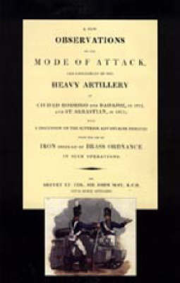 Few Observations on the Mode of Attack and Employment of the Heavy Artillery at Ciudad Rodrigo and Badajoz in 1812 and St. Sebastian in 1813 by John May