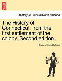 The History of Connecticut, from the First Settlement of the Colony. Second Edition. by Gideon Hiram Hollister