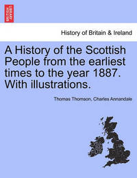 A History of the Scottish People from the Earliest Times to the Year 1887. with Illustrations. by Thomas Thomson