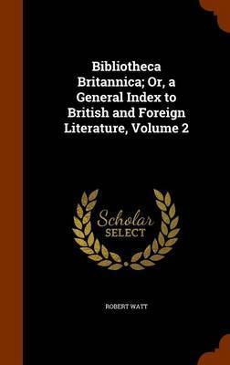 Bibliotheca Britannica; Or, a General Index to British and Foreign Literature, Volume 2 by Robert Watt