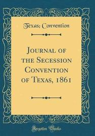 Journal of the Secession Convention of Texas, 1861 (Classic Reprint) by Texas Convention image