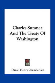 Charles Sumner and the Treaty of Washington by Daniel Henry Chamberlain