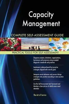 Capacity Management Complete Self-Assessment Guide by Gerardus Blokdyk
