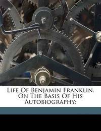 Life of Benjamin Franklin. on the Basis of His Autobiography; by Benjamin Franklin