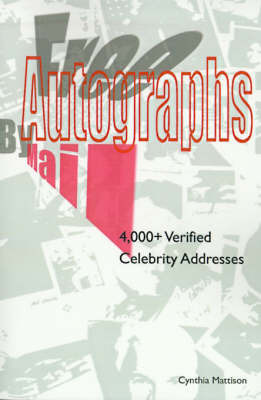 Free Autographs by Mail: 4,000+ Verified Celebrity Addresses by Cynthia Mattison