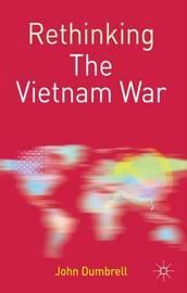 Rethinking the Vietnam War by John Dumbrell