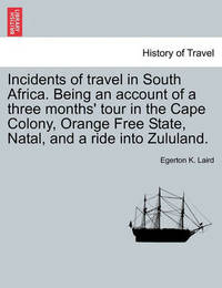 Incidents of Travel in South Africa. Being an Account of a Three Months' Tour in the Cape Colony, Orange Free State, Natal, and a Ride Into Zululand. by Egerton K Laird