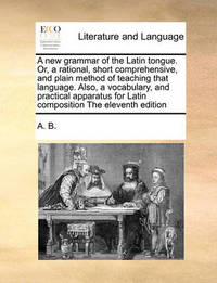 A New Grammar of the Latin Tongue. Or, a Rational, Short Comprehensive, and Plain Method of Teaching That Language. Also, a Vocabulary, and Practical Apparatus for Latin Composition the Eleventh Edition by B A B