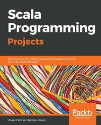 Scala Programming Projects by Mikael Valot