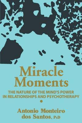 Miracle Moments: The Nature of the Mind's Power in Relationships and Psychotherapy by Antonio Monteiro Dos Santos