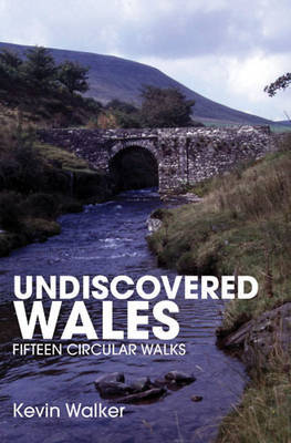 Undiscovered Wales: Fifteen Circular Walks by Kevin Walker