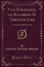 Ned Fortescue, or Roughing It Through Life by Edmund William Forrest