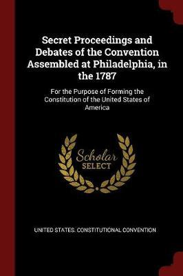 Secret Proceedings and Debates of the Convention Assembled at Philadelphia, in the 1787