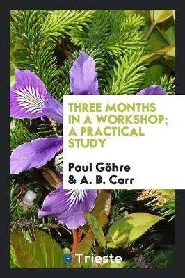 Three Months in a Workshop; A Practical Study by Paul Gohre image