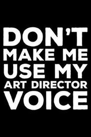 Don't Make Me Use My Art Director Voice by Creative Juices Publishing