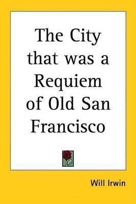 The City That Was a Requiem of Old San Francisco by Will Irwin