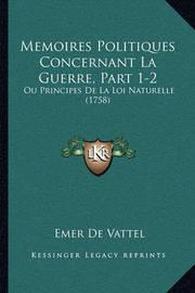 Memoires Politiques Concernant La Guerre, Part 1-2: Ou Principes de La Loi Naturelle (1758) by Emer De Vattel