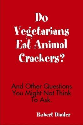 Do Vegetarians Eat Animal Crackers? And Other Questions You Might Not Think To Ask. by Robert Bimler image