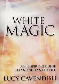 White Magic: An Inspiring Guide to an Enchanted Life by Lucy Cavendish