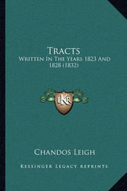 Tracts Tracts: Written in the Years 1823 and 1828 (1832) Written in the Years 1823 and 1828 (1832) by Chandos Leigh
