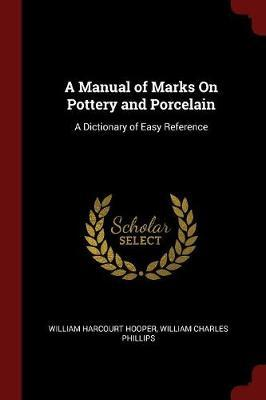A Manual of Marks on Pottery and Porcelain by William Harcourt Hooper