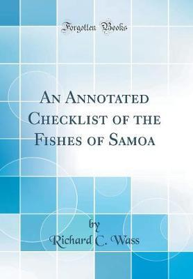 An Annotated Checklist of the Fishes of Samoa (Classic Reprint) by Richard C Wass