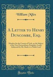A Letter to Henry Duncombe, Esq., Member for the County of York, on the Subject of the Very Extraordinary Pamphlet, Lately Addressed by Mr. Burke, to a Noble Lord (Classic Reprint) by William Miles image