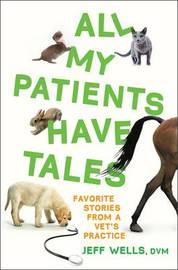 All My Patients Have Tales: Favorite Stories from a Vet's Practice by Jeff Wells image
