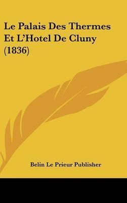 Le Palais Des Thermes Et L'Hotel de Cluny (1836) by Le Prieur Publisher Belin Le Prieur Publisher