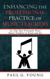 Enhancing the Professional Practice of Music Teachers by Paul G Young
