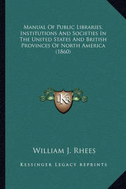 Manual of Public Libraries, Institutions and Societies in Thmanual of Public Libraries, Institutions and Societies in the United States and British Provinces of North America (1860e United States and British Provinces of North America (1860) by William J Rhees