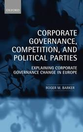 Corporate Governance, Competition, and Political Parties by Roger M. Barker