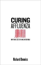 Curing Affluenza: How to Buy Less Stuff and Save the World by Richard Denniss image