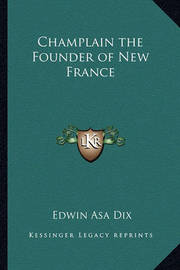 Champlain the Founder of New France Champlain the Founder of New France by Edwin Asa Dix