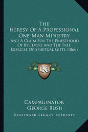 The Heresy of a Professional One-Man Ministry: And a Claim for the Priesthood of Believers and the Free Exercise of Spiritual Gifts (1866) by Former George Bush