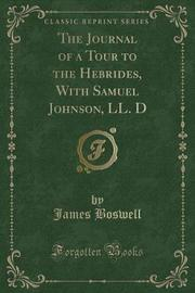 The Journal of a Tour to the Hebrides, with Samuel Johnson, LL. D (Classic Reprint) by James Boswell